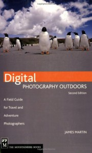 Digital Photography Outdoors: A Field Guide for Travel and Adventure Photographers - James    Martin