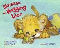 Christian, the Hugging Lion - Justin Richardson, Peter Parnell, Amy June Bates