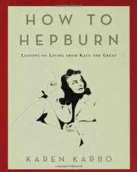 How to Hepburn: Lessons on Living from Kate the Great - Karen Karbo