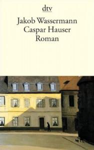 Caspar Hauser oder Die Trägheit des Herzens. Roman. (German Edition) - Jakob Wassermann