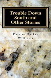 Trouble Down South and Other Stories - Katrina Parker Williams