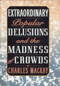 Extraordinary Popular Delusions and the Madness of Crowds - Charles MacKay