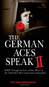 The German Aces Speak II: World War II Through the Eyes of Four More of the Luftwaffe's Most Important Commanders - Colin D. Heaton, Anne-Marie Lewis