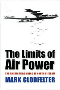 The Limits of Air Power: The American Bombing of North Vietnam - Mark Clodfelter
