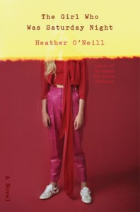 The Girl Who Was Saturday Night: A Novel - Heather O'Neill