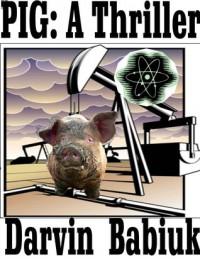 Pig: A Thriller - Darvin Babiuk