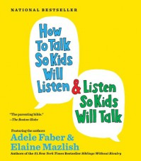 How to Talk so Kids Will Listen...And Listen So Kids Will Talk - Adele Faber, Elaine Mazlish
