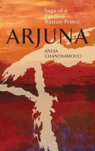 Arjuna: Saga of a Pandava Warrior-Prince - Anuja Chandramouli