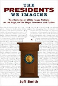The Presidents We Imagine: Two Centuries of White House Fictions on the Page, on the Stage, Onscreen, and Online - Jeff Smith