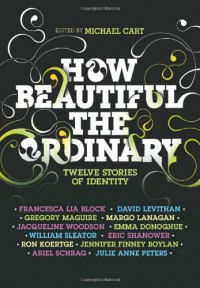 How Beautiful the Ordinary: Twelve Stories of Identity - 'Michael Cart',  'Francesca Lia Block',  'David Levithan',  'Ron Koertge',  'Eric Shanower',  'Julie Anne Peters',  'Jennifer Finney Boylan',  'William Sleater',  'Emma Donoghue'