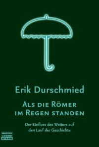 Als die Römer im Regen standen: Der Einfluss des Wetters auf den Lauf der Geschiche: Der Einfluss des Wetters auf den Lauf der Geschichte - Erik Durschmied