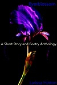 Everblossom: A Short Story and Poetry Anthology - Larissa Hinton