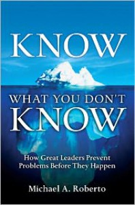 Know What You Don't Know: How Great Leaders Prevent Problems Before They Happen - Michael A. Roberto