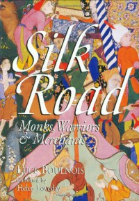 Silk Road: Monks, Warriors & Merchants - Luce Boulnois, Helen Loveday, Bradley Mayhew