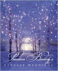 Preston Bailey's Fantasy Weddings - Preston Bailey, John L. Labbe, Beth Decker