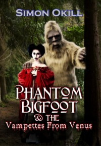 Phantom Bigfoot & The Vampettes From Venus (Phantom Bigfoot Series, #2) - Simon Okill