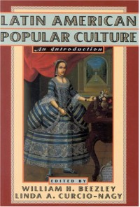 Latin American Popular Culture: An Introduction - William H. Beezley