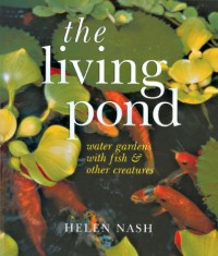 The Living Pond: Water Gardens with Fish & Other Creatures - Helen Nash