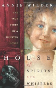 House of Spirits and Whispers: The True Story of a Haunted House - Annie Wilder