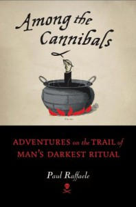 Among the Cannibals: Adventures on the Trail of Man's Darkest Ritual - Paul Raffaele