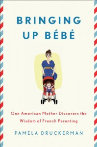 Bringing Up Bebe: One American Mother Discovers the Wisdom of French Parenting - Pamela Druckerman