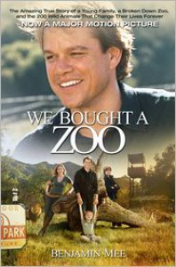 We Bought a Zoo: The Amazing True Story of a Young Family, a Broken Down Zoo, and the 200 Wild Animals That Change Their Lives Forever - Benjamin Mee