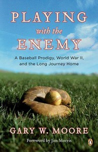 Playing with the Enemy: A Baseball Prodigy, World War II, and the Long Journey Home - Gary W. Moore, Jim Morris