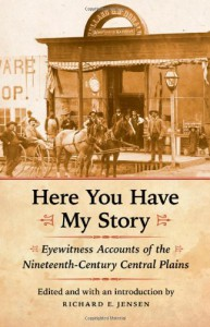 Here You Have My Story: Eyewitness Accounts of the Nineteenth-Century Central Plains - Richard E. Jensen