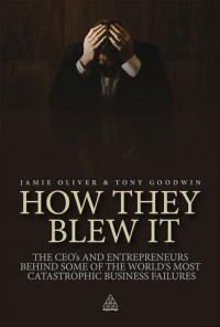 How They Blew It: The CEOs and Entrepreneurs Behind Some of the World's Most Catastrophic Business Failures - Jamie   Oliver, Tony Goodwin