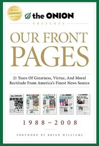 Our Front Pages: 21 Years of Greatness, Virtue, and Moral Rectitude from America's Finest News Source - The Onion