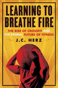 Learning to Breathe Fire: The Rise of CrossFit and the Primal Future of Fitness - J.C. Herz