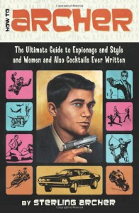 How to Archer: The Ultimate Guide to Espionage and Style and Women and Also Cocktails Ever Written - Sterling Archer