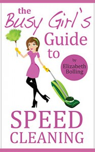 The Busy Girl's Guide to Speed Cleaning and Organizing: Clean and Declutter Your Home in 30 Minutes (House Cleaning Secrets, Cleaning and Home Organization) - Elizabeth Bolling