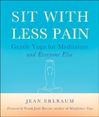 Sit With Less Pain: Gentle Yoga for Meditators and Everyone Else - Jean Erlbaum