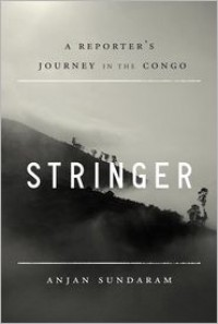 Stringer: A Reporter's Journey in the Congo - Anjan Sundaram