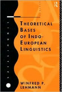 Theoretical Bases of Indo-European Linguistics - Winfred Philipp Lehmann