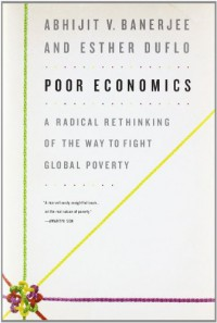 Poor Economics: A Radical Rethinking of the Way to Fight Global Poverty - Esther Duflo, Abhijit V. Banerjee