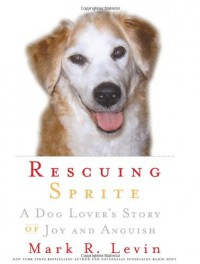 Rescuing Sprite: A Dog Lover's Story of Joy and Anguish - Mark R. Levin