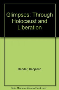 Glimpses: Through Holocaust and Liberation - Benjamin Bender