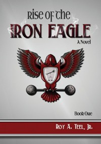 Rise of the Iron Eagle - Roy a. Teel Jr