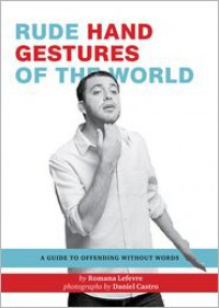 Rude Hand Gestures of the World: A Guide to Offending without Words - Romana LeFevre