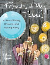 Friends at My Table: Recipes for a Year of Eating, Drinking, and Making Merry - Alice Hart