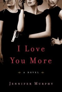I Love You More: A Novel - Jennifer Murphy