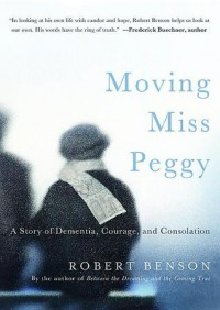 Moving Miss Peggy: A Story of Dementia, Courage and Consolation - Robert Benson