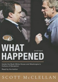 What Happened: Inside the Bush White House and Washington's Culture of Deception - Scott McClellan