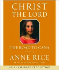 Christ the Lord: The Road to Cana: The Road to Cana - James Naughton, Anne Rice