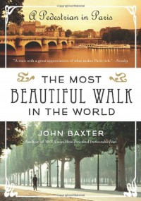 The Most Beautiful Walk in the World: A Pedestrian in Paris - John Baxter