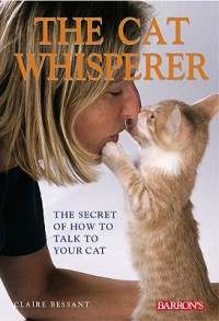 The Cat Whisperer: The Secret of How to Talk to Your Cat - Claire Bessant