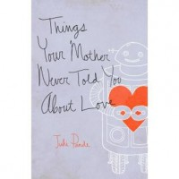 Things Your Mother Never Told you about Love - Juhi Pande