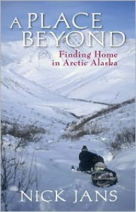 A Place Beyond: Finding Home in Arctic Alaska - Jans Nick, Jans Nick
